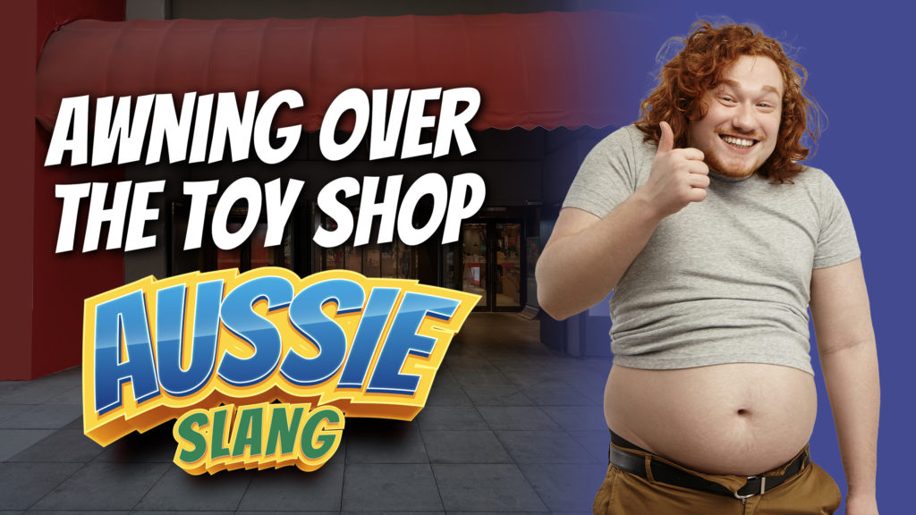 pete smissen, host of aussie english podcast, australian slang, awning over the toy shop meaning, idiomatic expression, aussie slang, what is awning over the toy shop