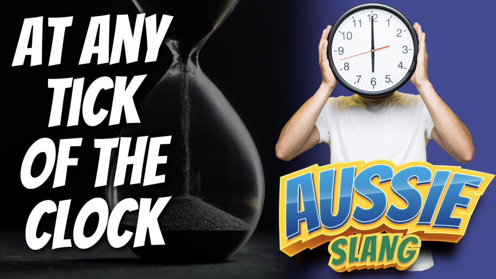 pete smissen, host of aussie english, aussie slang, australian slang, english slang, at any tick of the clock, what is tick of the clock, tick of the clock idiom