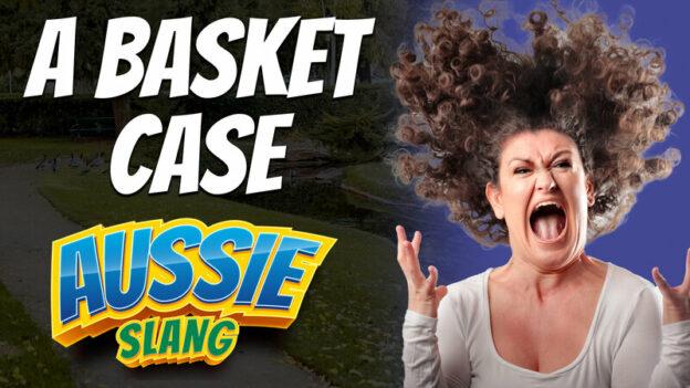 pete smissen, host of the aussie english podcast, aussie slang, australian slang, english slang, a basket case, basket case meaning, basket case idiom, basket case synonyms